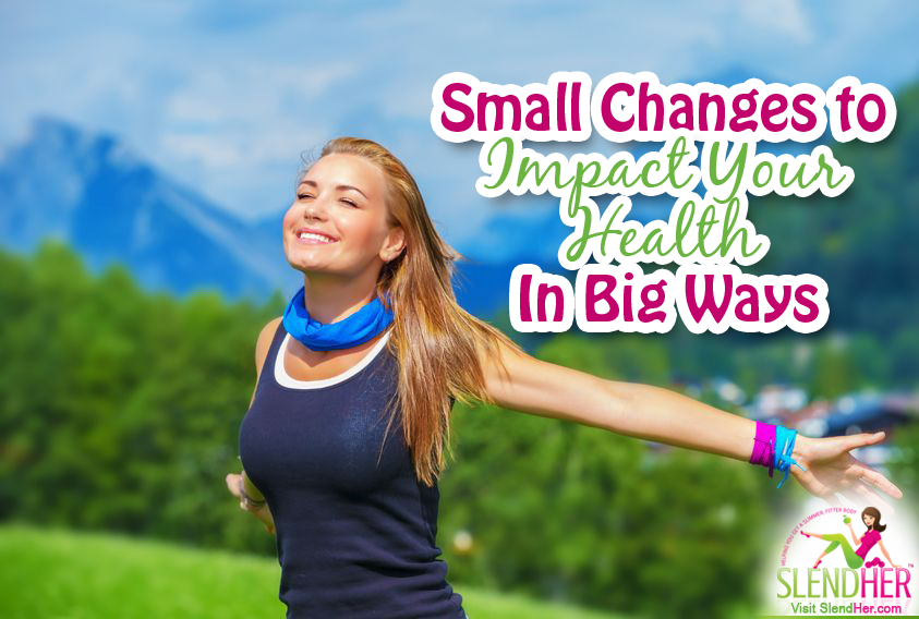 Small Changes To Impact Your Health In Big Ways Slendher