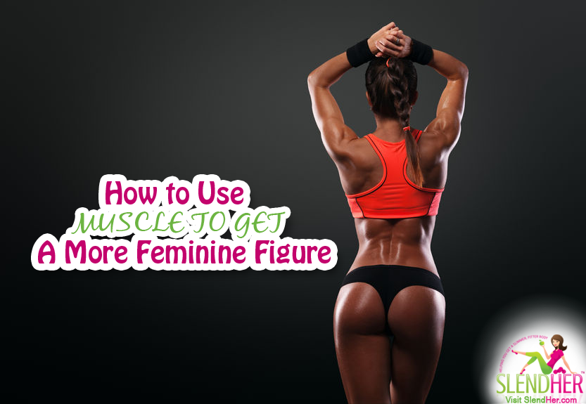 How to Use Muscle to Get a More Feminine Figure